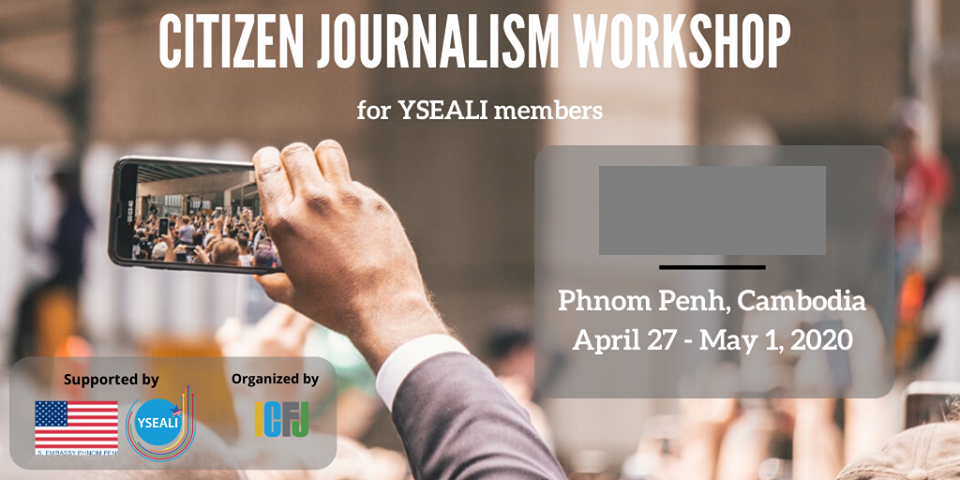 ICFJ/U.S. Embassy in Phnom Penh YSEALI Regional Workshop on Citizen Journalism 2020 (Fully-funded to Cambodia)
